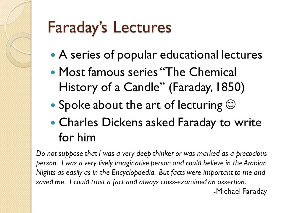 Faraday's Lectures A series of popular educational lectures Most famous series The Chemical History of a Candle (Faraday, 1850) Spoke about the art of lecturing Charles Dickens asked Faraday to write for him Do not suppose that I was a very deep thinker or was marked as a precocious person.