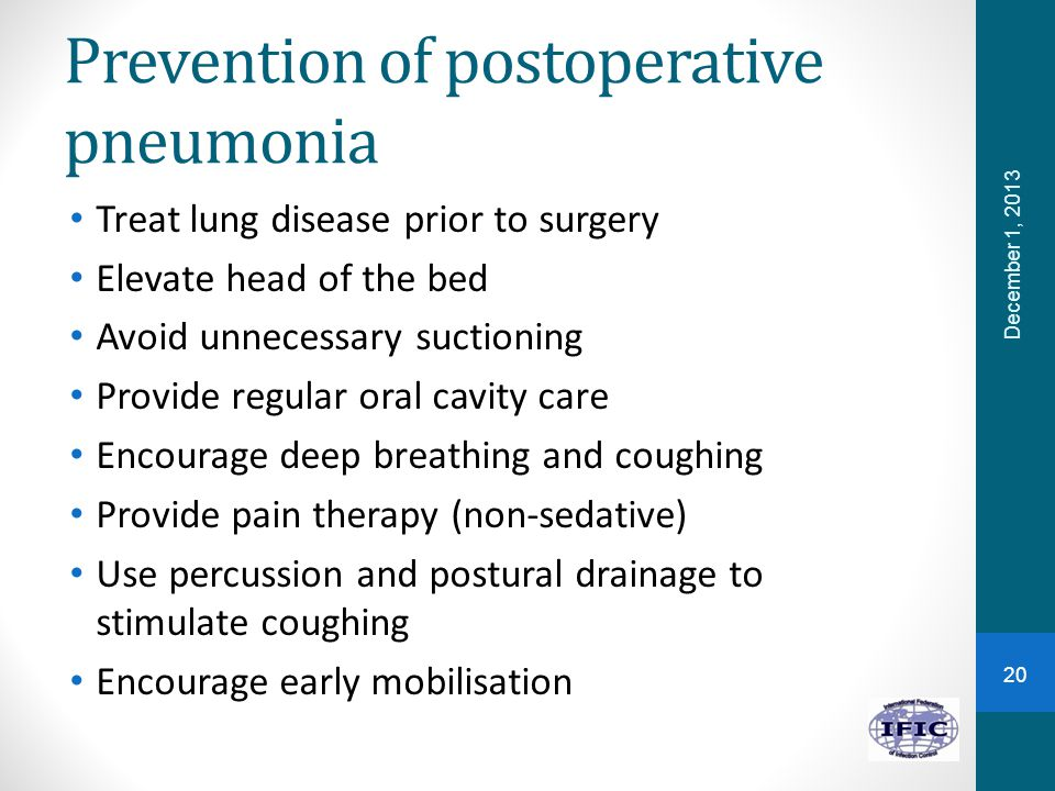Prevention of postoperative pneumonia Treat lung disease prior to surgery Elevate head of the bed Avoid unnecessary suctioning Provide regular oral cavity care Encourage deep breathing and coughing Provide pain therapy (non-sedative) Use percussion and postural drainage to stimulate coughing Encourage early mobilisation December 1, 2013 20