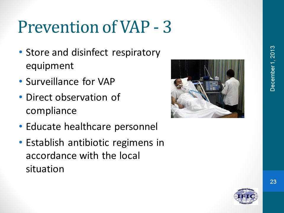 Prevention of VAP - 3 Store and disinfect respiratory equipment Surveillance for VAP Direct observation of compliance Educate healthcare personnel Establish antibiotic regimens in accordance with the local situation December 1, 2013 23