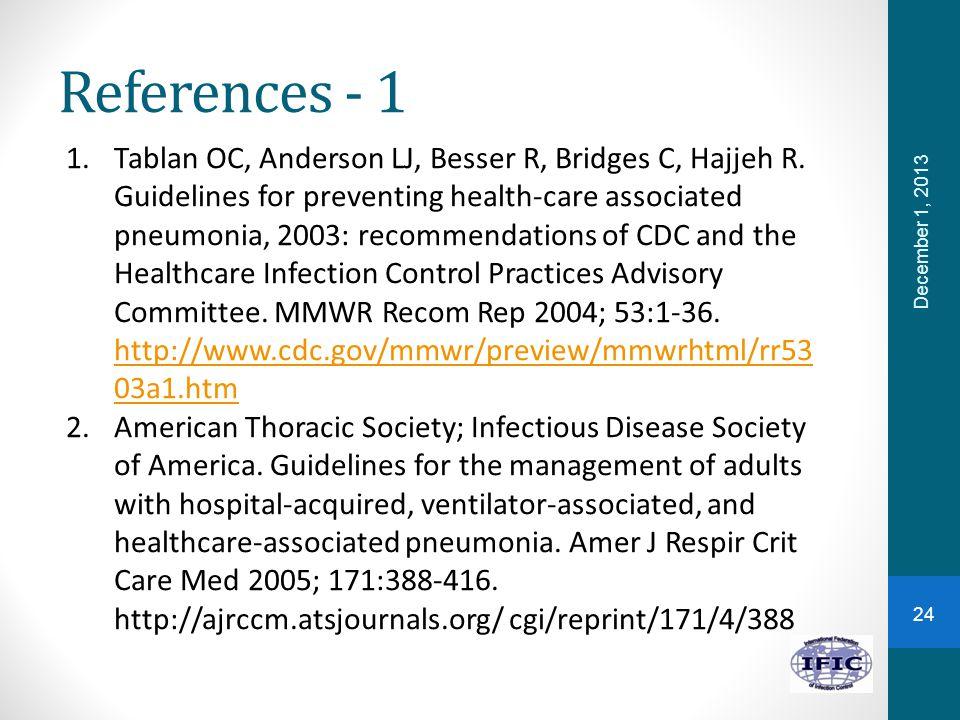 References - 1 December 1, 2013 1.Tablan OC, Anderson LJ, Besser R, Bridges C, Hajjeh R. Guidelines for preventing health-care associated pneumonia, 2