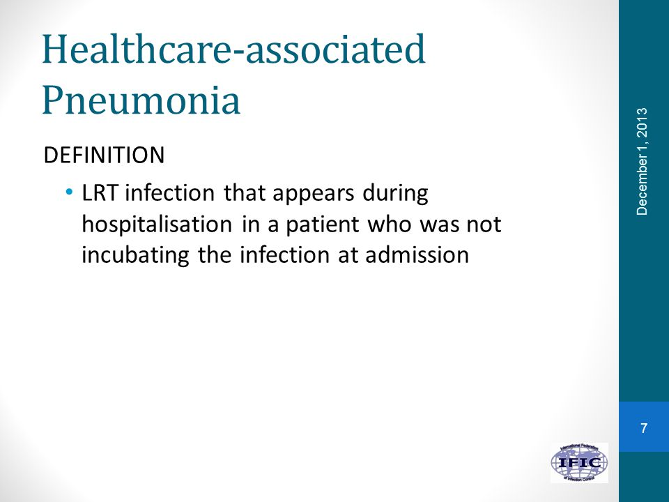 Healthcare-associated Pneumonia DEFINITION LRT infection that appears during hospitalisation in a patient who was not incubating the infection at admission December 1, 2013 7