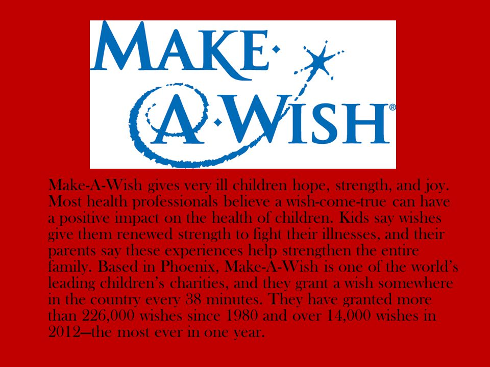 Make-A-Wish gives very ill children hope, strength, and joy.