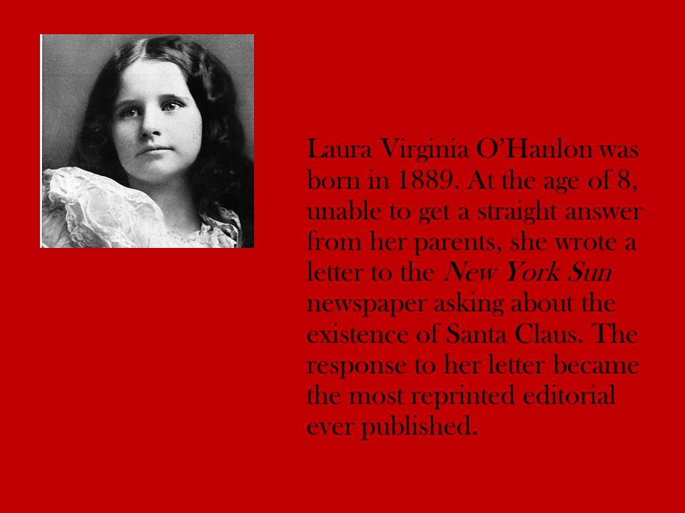 Laura Virginia O'Hanlon was born in 1889. At the age of 8, unable to get a straight answer from her parents, she wrote a letter to the New York Sun ne