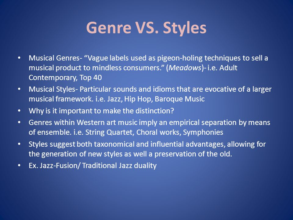 "Genre VS. Styles Musical Genres- ""Vague labels used as pigeon-holing techniques to sell a musical product to mindless consumers."" (Meadows)- i.e. Adul"