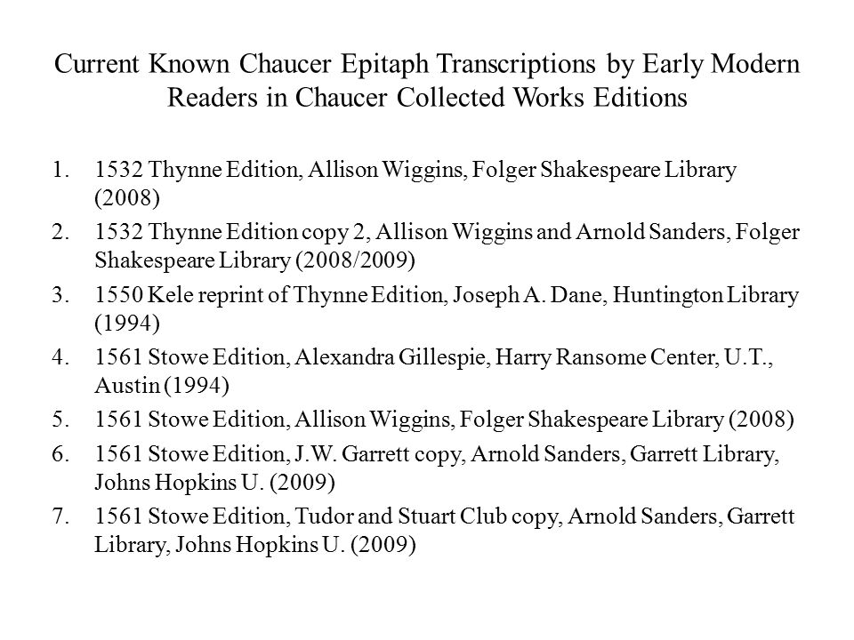Current Known Chaucer Epitaph Transcriptions by Early Modern Readers in Chaucer Collected Works Editions 1.1532 Thynne Edition, Allison Wiggins, Folger Shakespeare Library (2008) 2.1532 Thynne Edition copy 2, Allison Wiggins and Arnold Sanders, Folger Shakespeare Library (2008/2009) 3.1550 Kele reprint of Thynne Edition, Joseph A.
