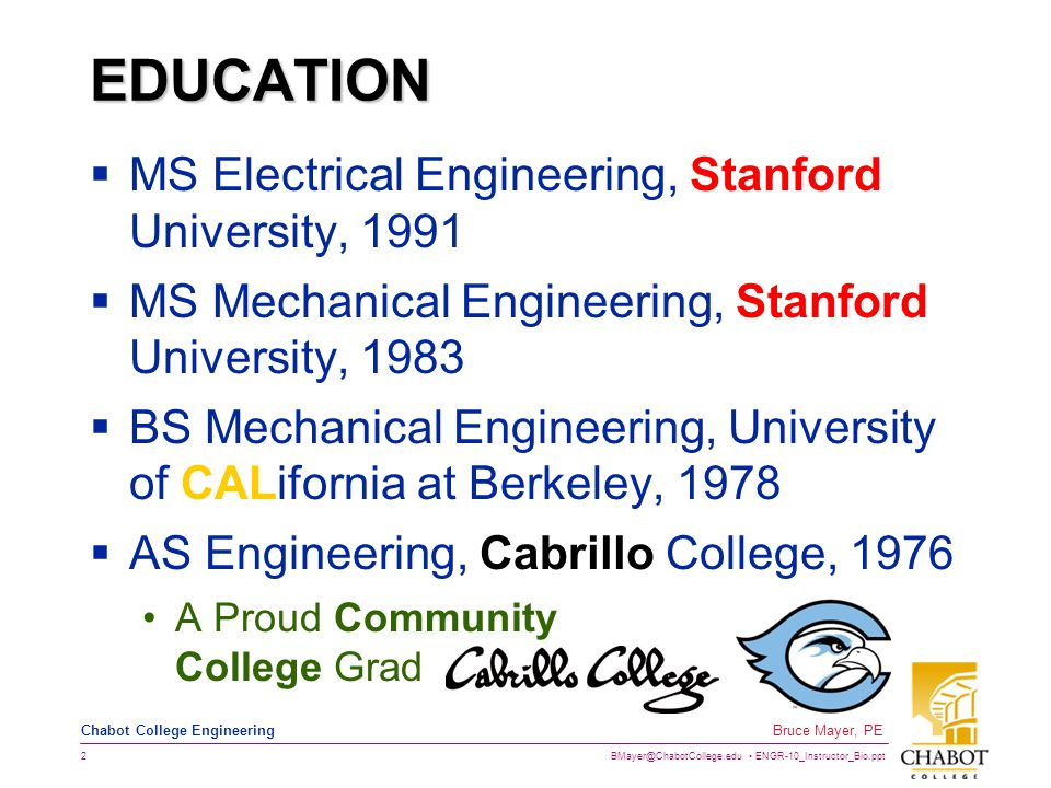 BMayer@ChabotCollege.edu ENGR-10_Instructor_Bio.ppt 3 Bruce Mayer, PE Chabot College Engineering PROFESSIONAL LICENSES  California State Registered Professional Engineer (Electrical), 2002  California State Registered Professional Engineer (Mechanical), 1982  California Community College Lifetime Instructor Credential (Engineering), 1984