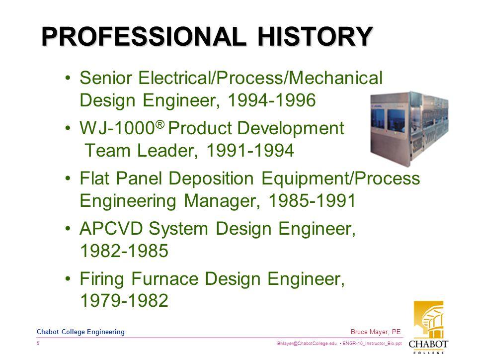 BMayer@ChabotCollege.edu ENGR-10_Instructor_Bio.ppt 5 Bruce Mayer, PE Chabot College Engineering PROFESSIONAL HISTORY Senior Electrical/Process/Mechanical Design Engineer, 1994-1996 WJ-1000 ® Product Development Team Leader, 1991-1994 Flat Panel Deposition Equipment/Process Engineering Manager, 1985-1991 APCVD System Design Engineer, 1982-1985 Firing Furnace Design Engineer, 1979-1982
