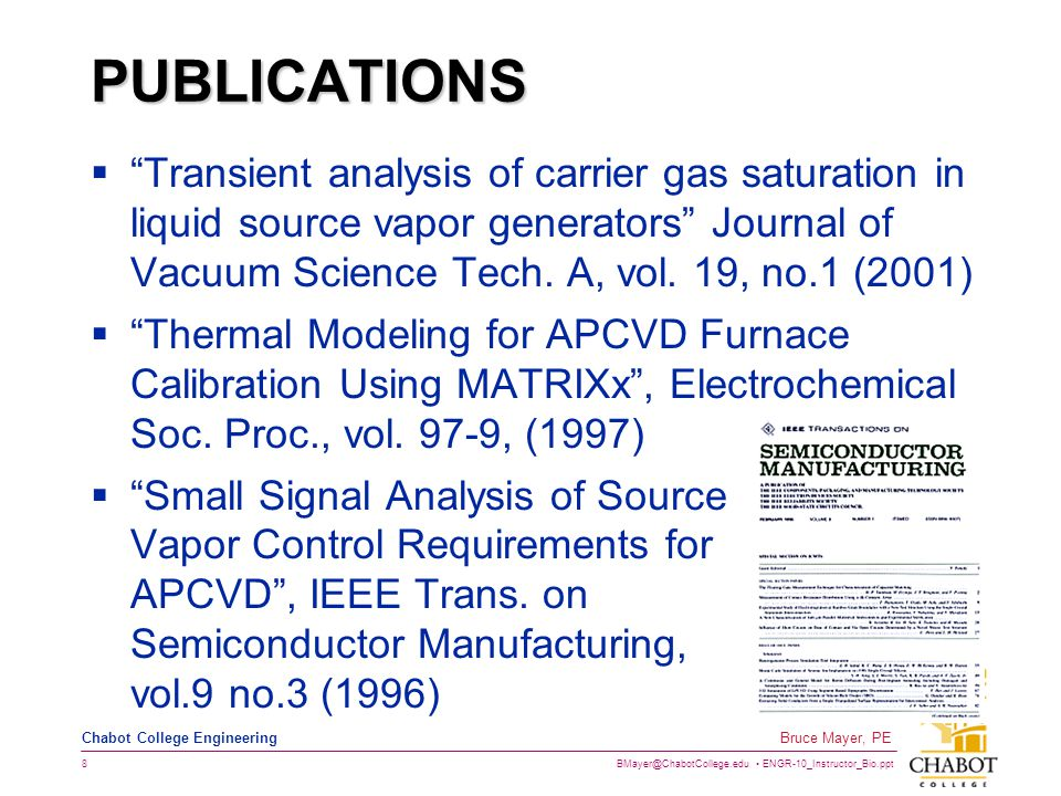 BMayer@ChabotCollege.edu ENGR-10_Instructor_Bio.ppt 9 Bruce Mayer, PE Chabot College Engineering PATENTS AND PUBLICATIONS  Highly Conductive and Transparent Films of Tin and Fluorine Doped Indium Oxide by Produced by APCVD , Thin Solid Films, vol.