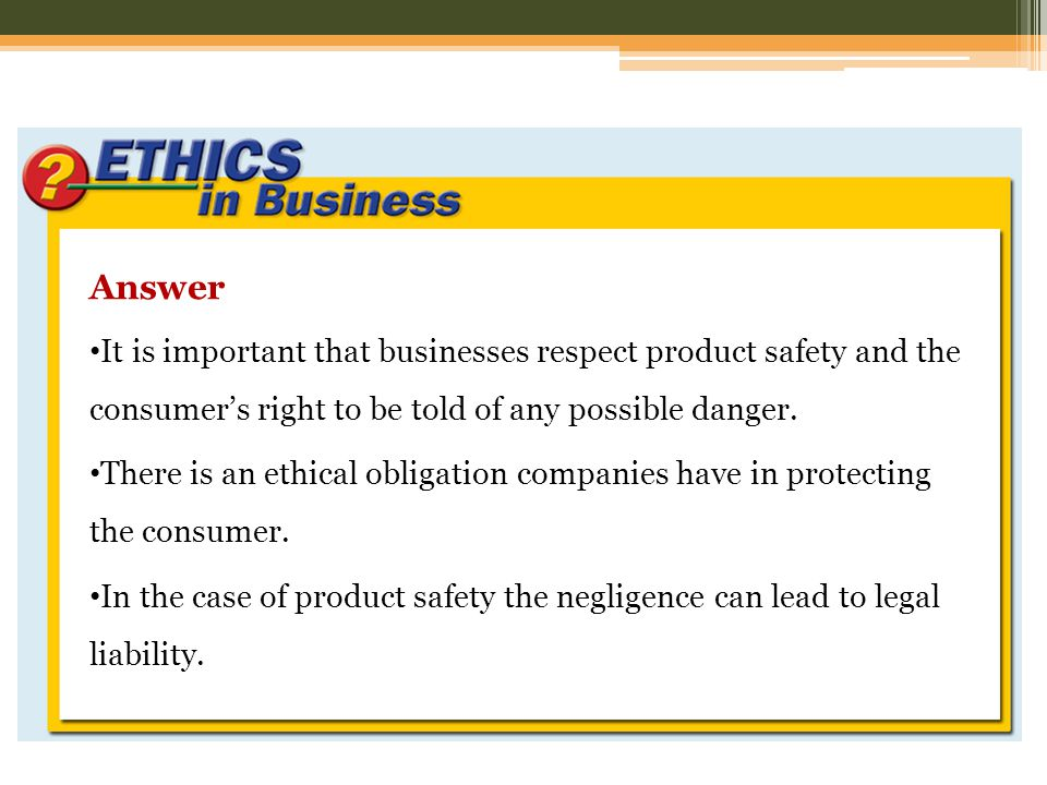 Answer It is important that businesses respect product safety and the consumer's right to be told of any possible danger.