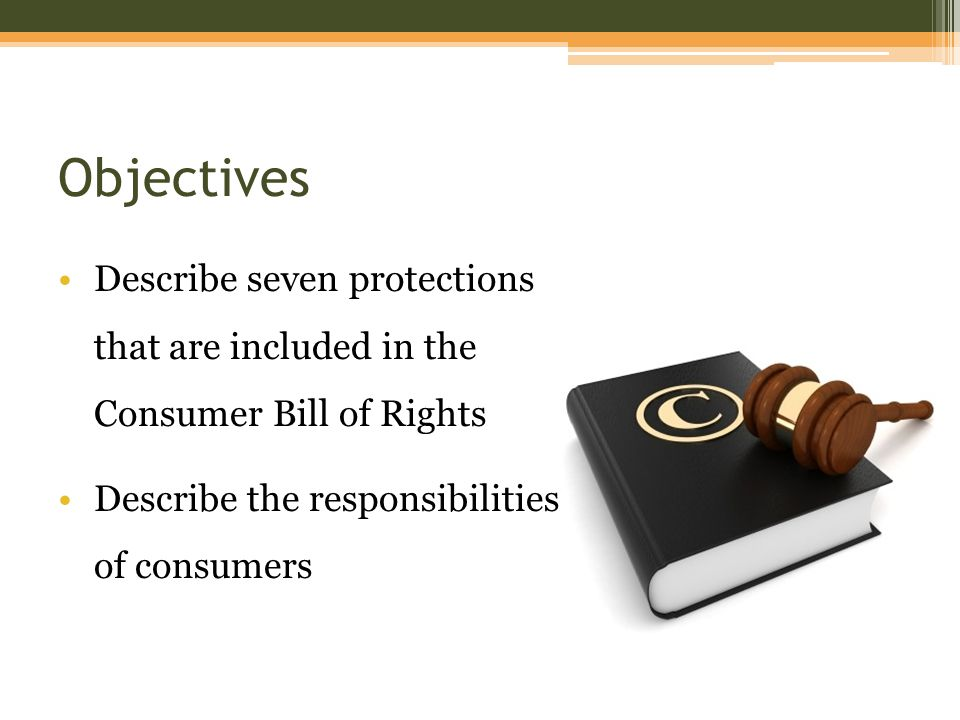 Objectives Describe seven protections that are included in the Consumer Bill of Rights Describe the responsibilities of consumers
