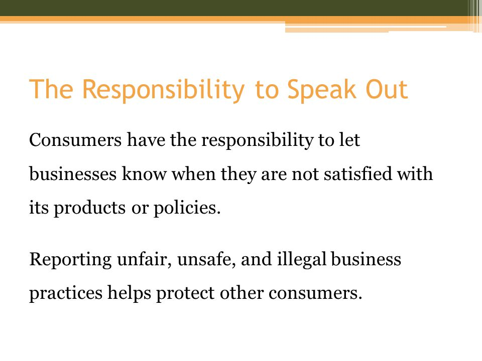 The Responsibility to Speak Out Consumers have the responsibility to let businesses know when they are not satisfied with its products or policies.
