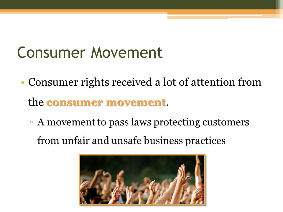 Consumer Movement consumer movementConsumer rights received a lot of attention from the consumer movement.