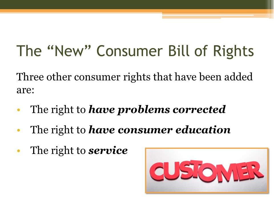 The New Consumer Bill of Rights Three other consumer rights that have been added are: The right to have problems corrected The right to have consumer education The right to service