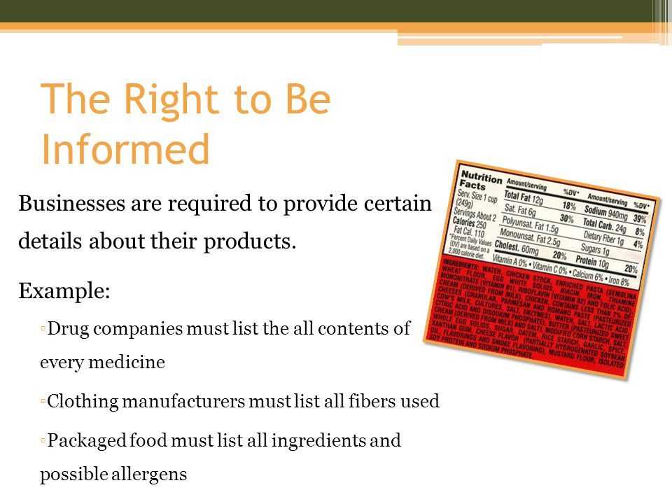 The Right to Be Informed Businesses are required to provide certain details about their products. Example: ▫Drug companies must list the all contents
