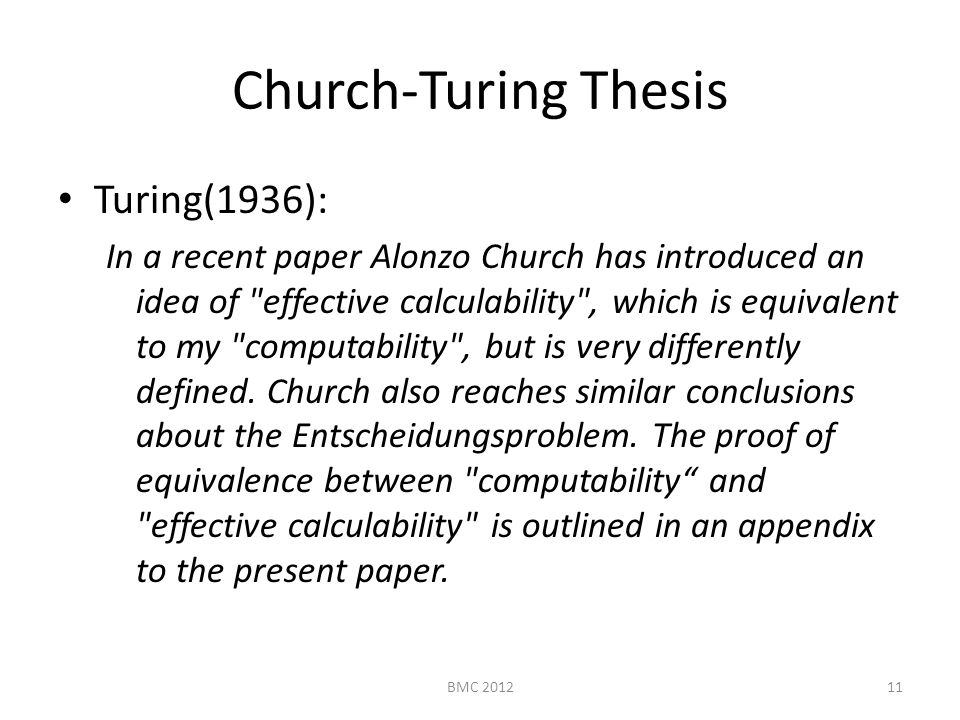 Church-Turing Thesis Turing(1936): In a recent paper Alonzo Church has introduced an idea of effective calculability , which is equivalent to my computability , but is very differently defined.