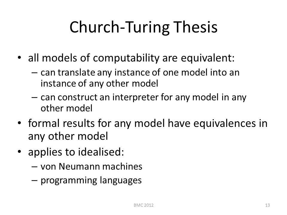 Church-Turing Thesis all models of computability are equivalent: – can translate any instance of one model into an instance of any other model – can construct an interpreter for any model in any other model formal results for any model have equivalences in any other model applies to idealised: – von Neumann machines – programming languages 13BMC 2012