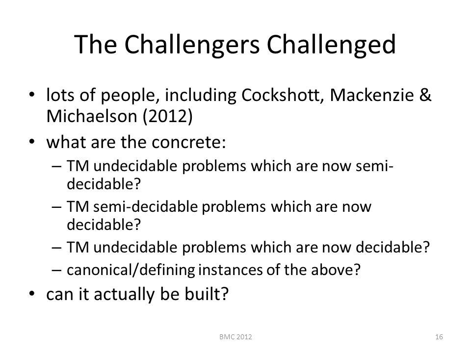 The Challengers Challenged lots of people, including Cockshott, Mackenzie & Michaelson (2012) what are the concrete: – TM undecidable problems which are now semi- decidable.
