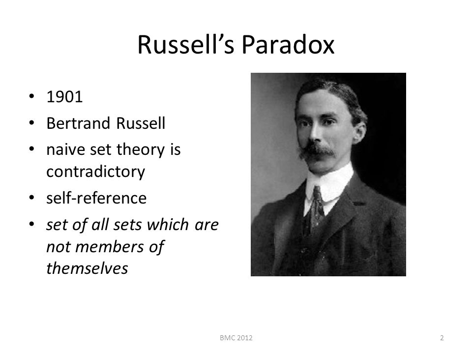 Russell's Paradox 1901 Bertrand Russell naive set theory is contradictory self-reference set of all sets which are not members of themselves 2BMC 2012