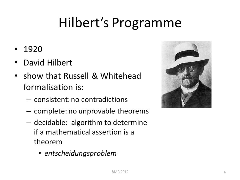 Hilbert's Programme 1920 David Hilbert show that Russell & Whitehead formalisation is: – consistent: no contradictions – complete: no unprovable theorems – decidable: algorithm to determine if a mathematical assertion is a theorem entscheidungsproblem 4BMC 2012