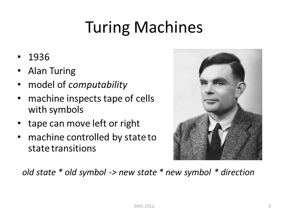 Turing Machines 1936 Alan Turing model of computability machine inspects tape of cells with symbols tape can move left or right machine controlled by state to state transitions old state * old symbol -> new state * new symbol * direction 6BMC 2012