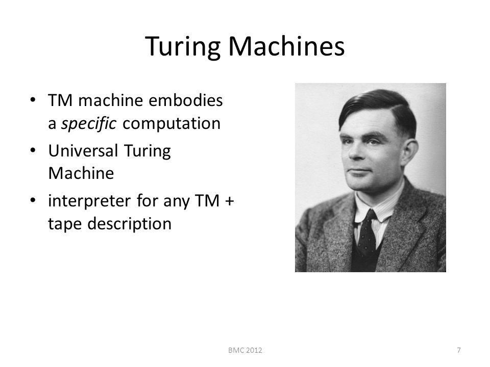 Turing Machines TM machine embodies a specific computation Universal Turing Machine interpreter for any TM + tape description 7BMC 2012