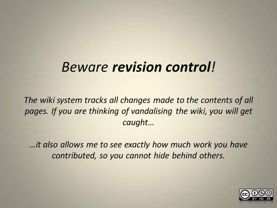 Beware revision control. The wiki system tracks all changes made to the contents of all pages.