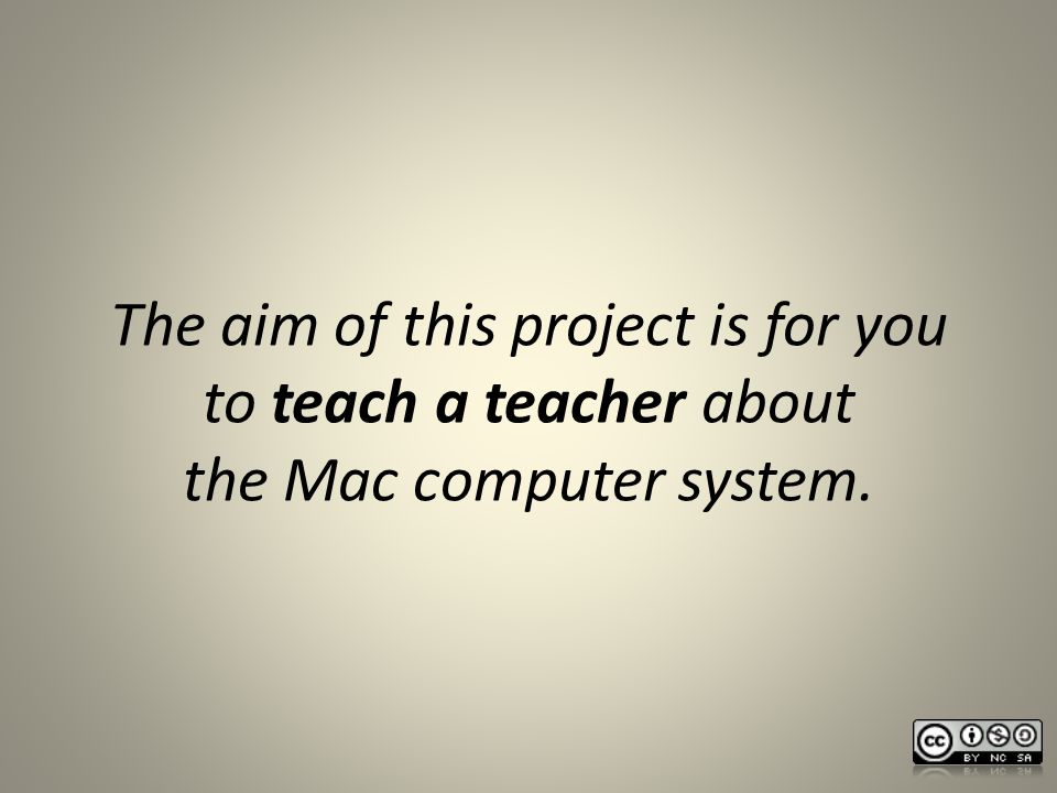 The aim of this project is for you to teach a teacher about the Mac computer system.
