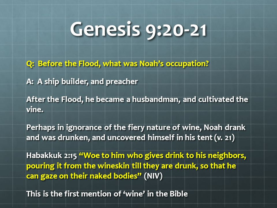Genesis 9:20-21 Q: Before the Flood, what was Noah's occupation.