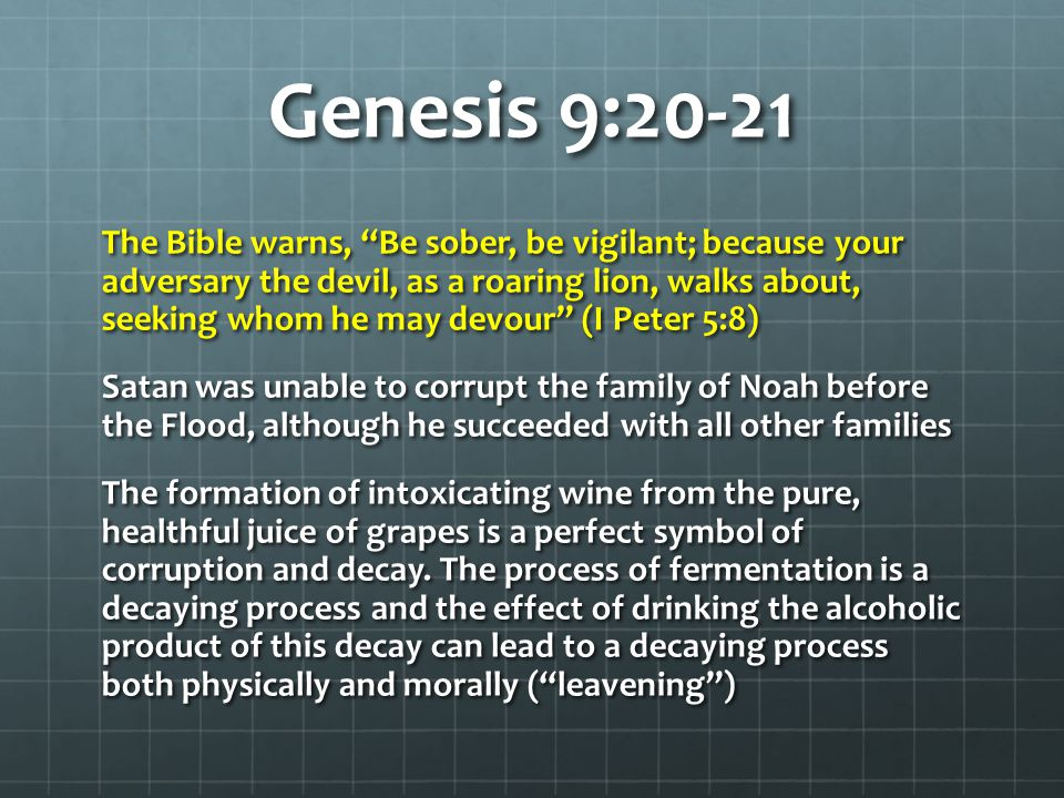 Genesis 9:20-21 The Bible warns, Be sober, be vigilant; because your adversary the devil, as a roaring lion, walks about, seeking whom he may devour (I Peter 5:8) Satan was unable to corrupt the family of Noah before the Flood, although he succeeded with all other families The formation of intoxicating wine from the pure, healthful juice of grapes is a perfect symbol of corruption and decay.