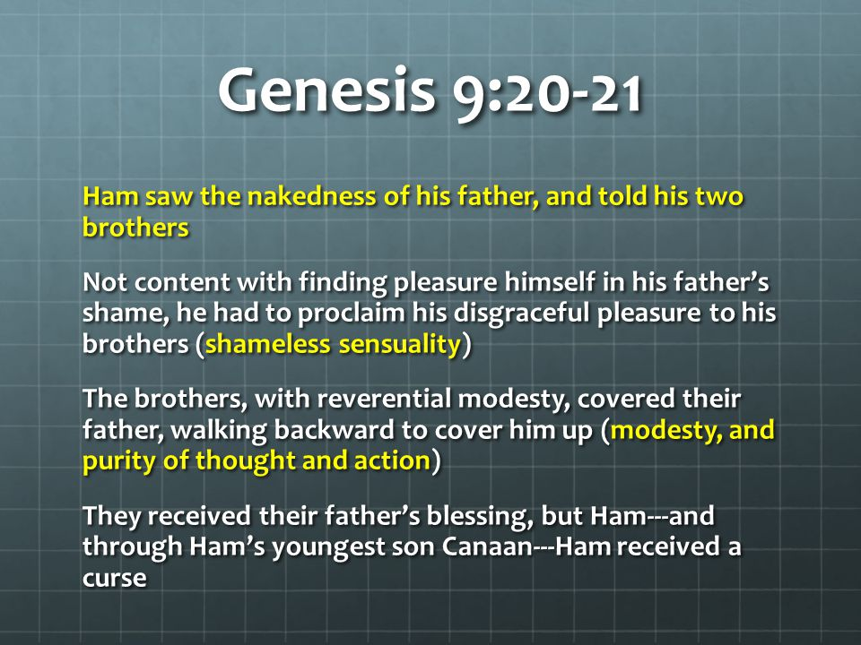 Genesis 9:20-21 Ham saw the nakedness of his father, and told his two brothers Not content with finding pleasure himself in his father's shame, he had to proclaim his disgraceful pleasure to his brothers (shameless sensuality) The brothers, with reverential modesty, covered their father, walking backward to cover him up (modesty, and purity of thought and action) They received their father's blessing, but Ham---and through Ham's youngest son Canaan---Ham received a curse