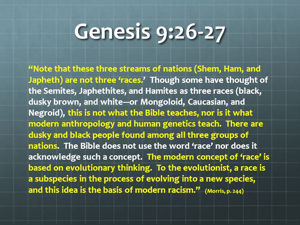 Genesis 9:26-27 Note that these three streams of nations (Shem, Ham, and Japheth) are not three 'races.' Though some have thought of the Semites, Japhethites, and Hamites as three races (black, dusky brown, and white---or Mongoloid, Caucasian, and Negroid), this is not what the Bible teaches, nor is it what modern anthropology and human genetics teach.