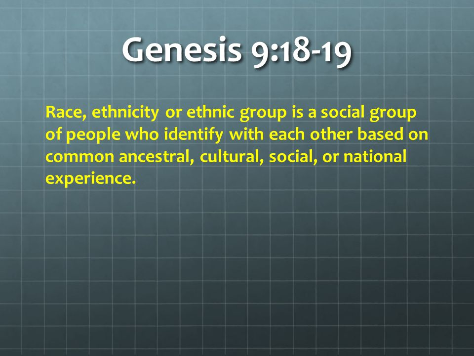 Genesis 9:18-19 Race, ethnicity or ethnic group is a social group of people who identify with each other based on common ancestral, cultural, social, or national experience.