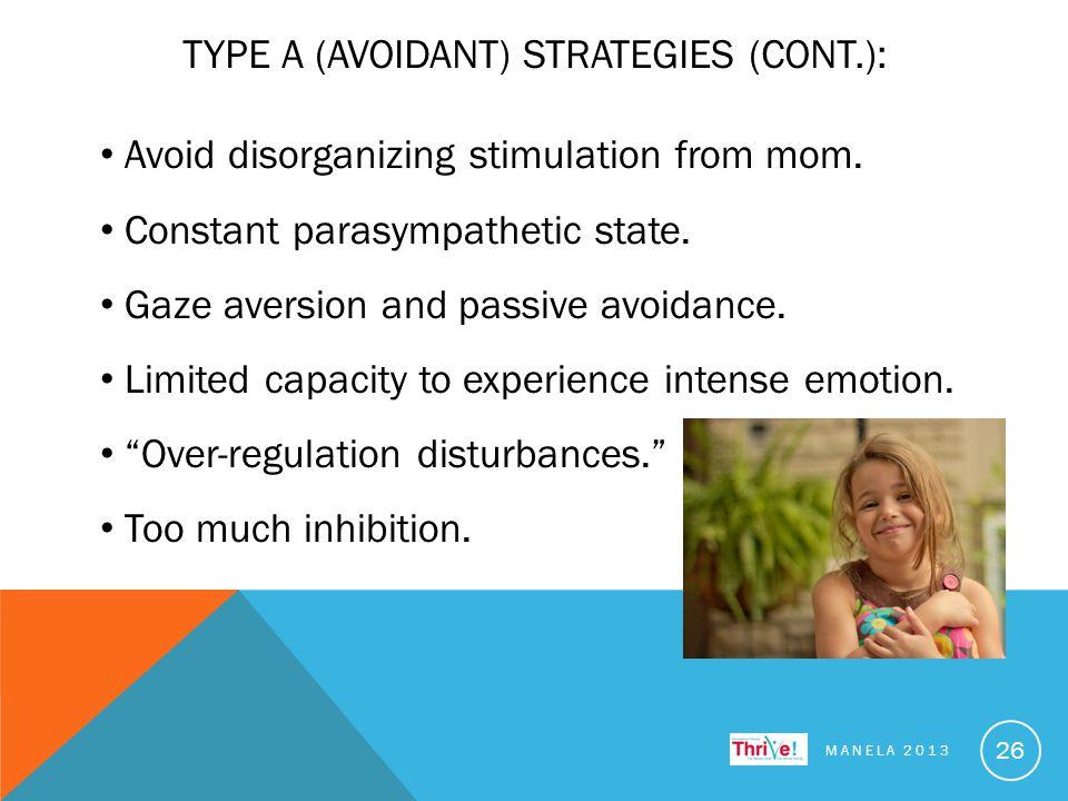 TYPE A (AVOIDANT) STRATEGIES (CONT.): MANELA 2013 26 Avoid disorganizing stimulation from mom. Constant parasympathetic state. Gaze aversion and passi