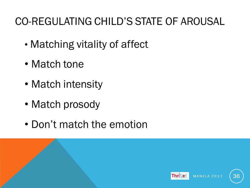 CO-REGULATING CHILD'S STATE OF AROUSAL MANELA 2013 36 Matching vitality of affect Match tone Match intensity Match prosody Don't match the emotion