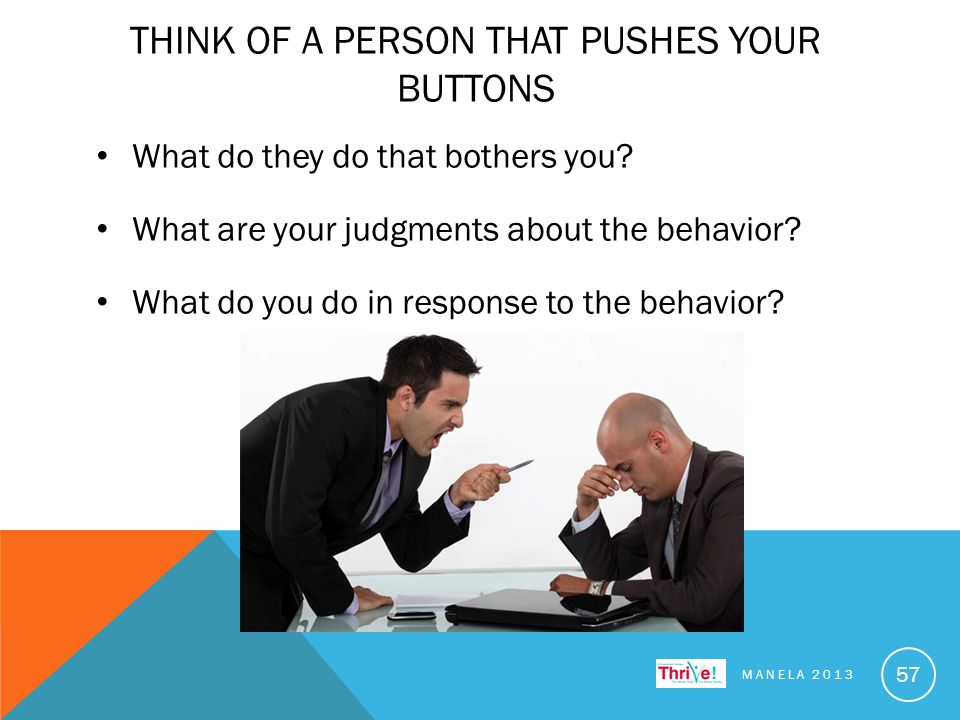 THINK OF A PERSON THAT PUSHES YOUR BUTTONS What do they do that bothers you.