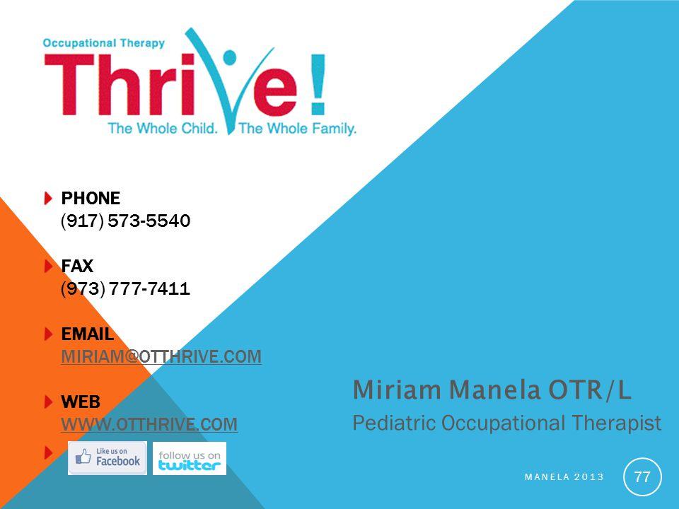 PHONE (917) 573-5540 FAX (973) 777-7411 EMAIL MIRIAM@OTTHRIVE.COM WEB WWW.OTTHRIVE.COMMIRIAM@OTTHRIVE.COMWWW.OTTHRIVE.COM MANELA 2013 77 Miriam Manela OTR/L Pediatric Occupational Therapist