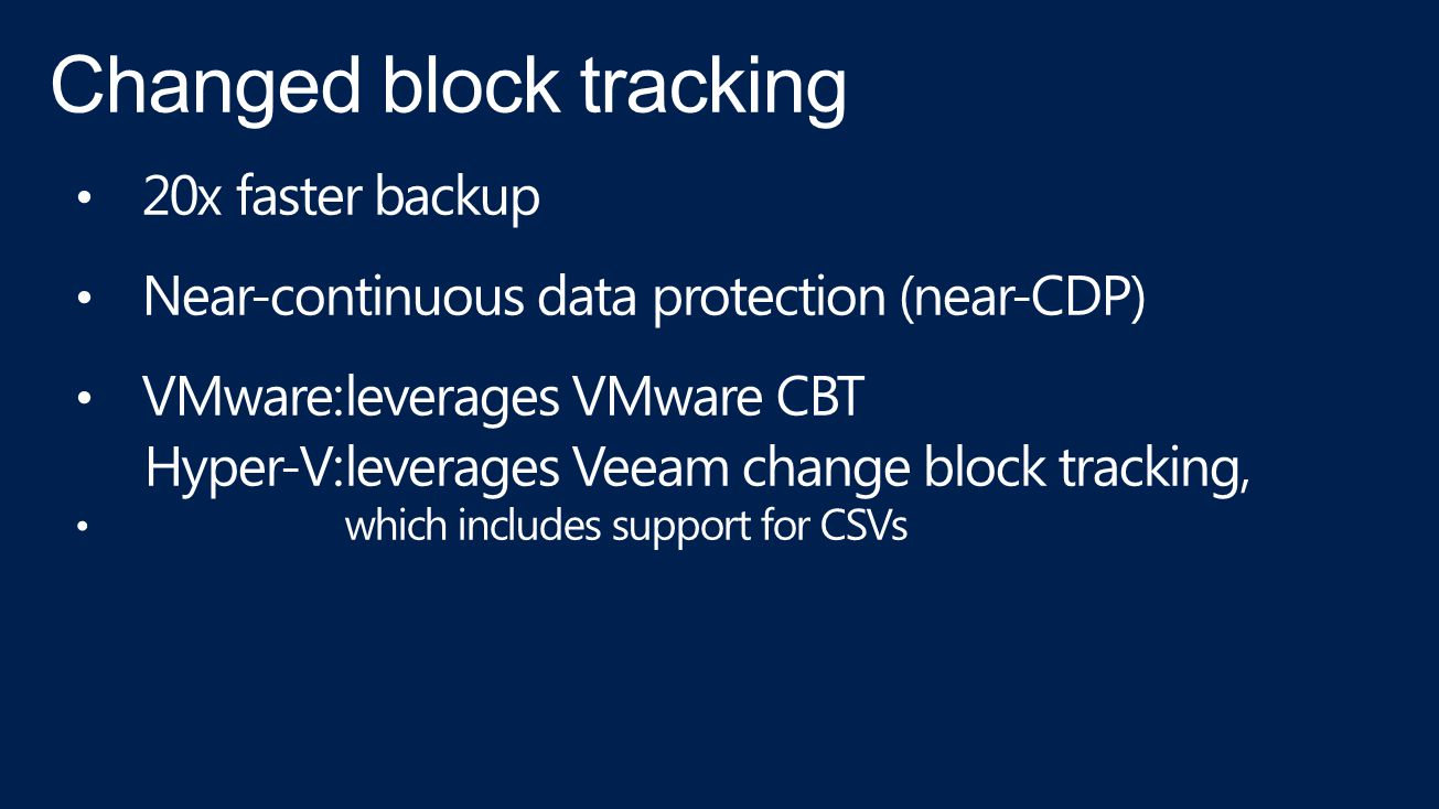20x faster backup Near-continuous data protection (near-CDP) VMware:leverages VMware CBT Hyper-V:leverages Veeam change block tracking, which includes support for CSVs