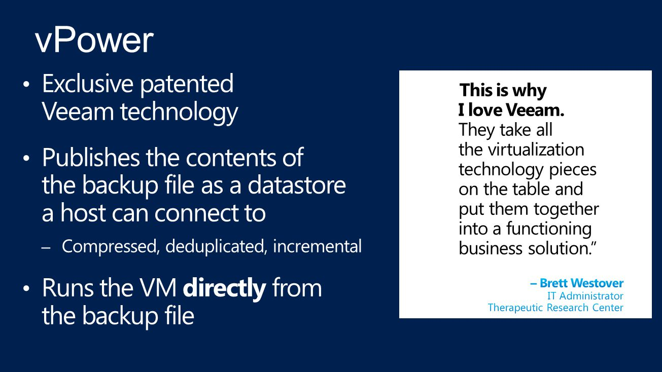 Exclusive patented Veeam technology Publishes the contents of the backup file as a datastore a host can connect to – Compressed, deduplicated, incremental Runs the VM directly from the backup file