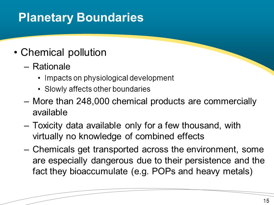 Chemical pollution –Rationale Impacts on physiological development Slowly affects other boundaries –More than 248,000 chemical products are commercially available –Toxicity data available only for a few thousand, with virtually no knowledge of combined effects –Chemicals get transported across the environment, some are especially dangerous due to their persistence and the fact they bioaccumulate (e.g.