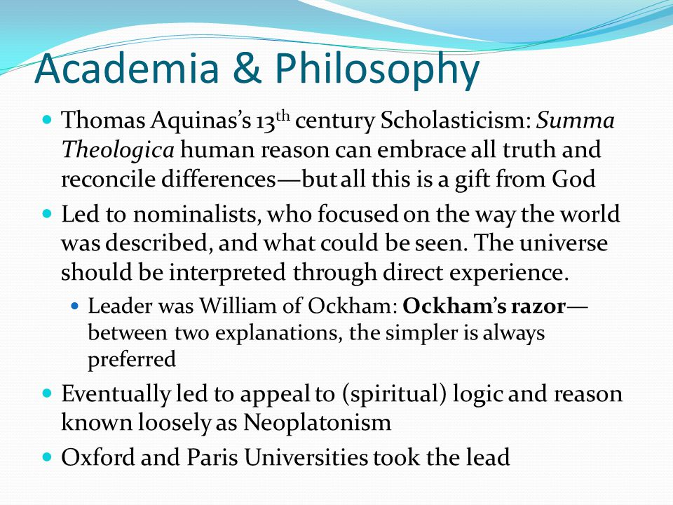 Academia & Philosophy Thomas Aquinas's 13 th century Scholasticism: Summa Theologica human reason can embrace all truth and reconcile differences—but