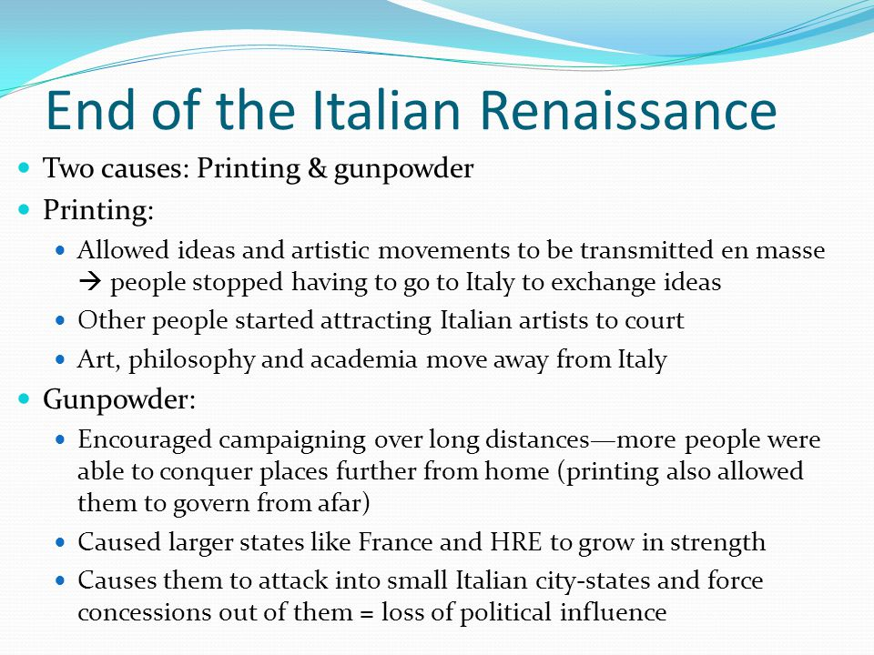 End of the Italian Renaissance Two causes: Printing & gunpowder Printing: Allowed ideas and artistic movements to be transmitted en masse  people sto