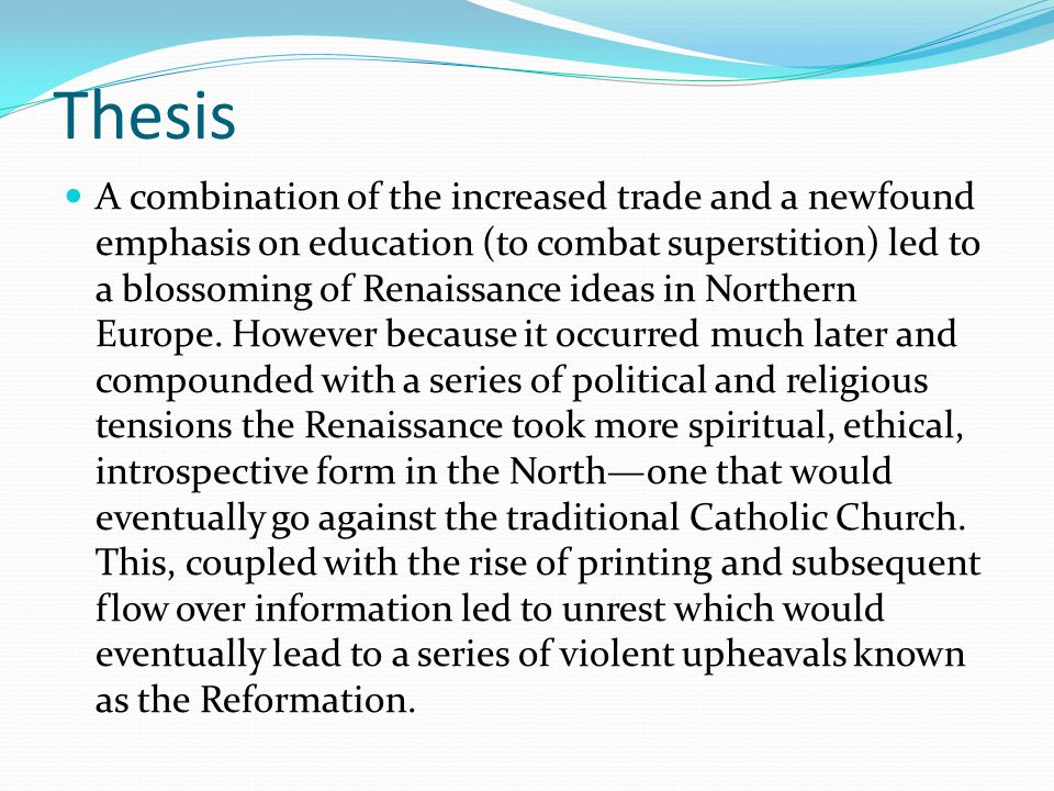 Thesis A combination of the increased trade and a newfound emphasis on education (to combat superstition) led to a blossoming of Renaissance ideas in