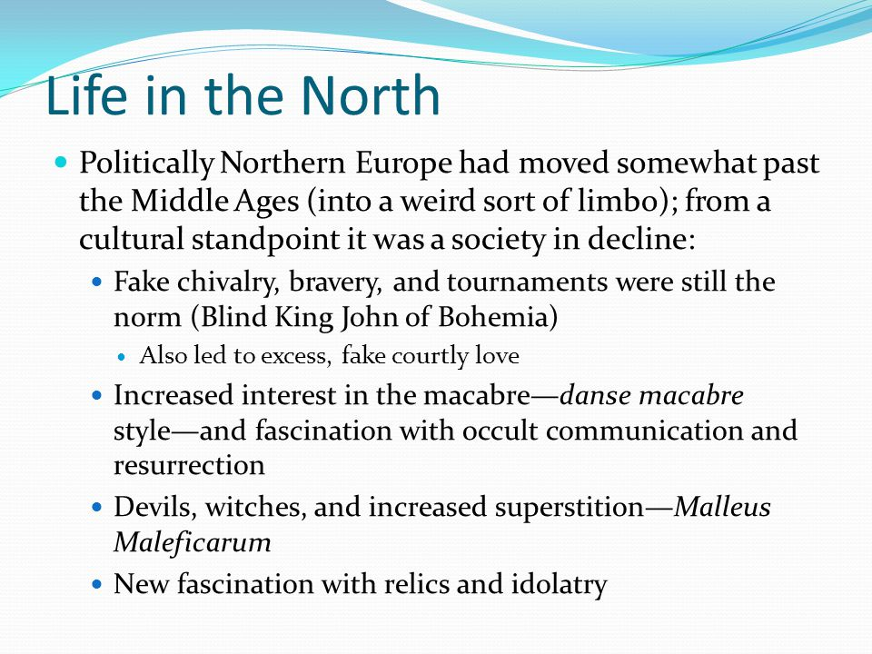 Life in the North Politically Northern Europe had moved somewhat past the Middle Ages (into a weird sort of limbo); from a cultural standpoint it was