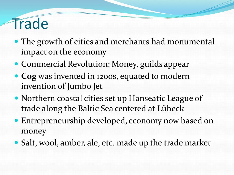 Trade The growth of cities and merchants had monumental impact on the economy Commercial Revolution: Money, guilds appear Cog was invented in 1200s, e