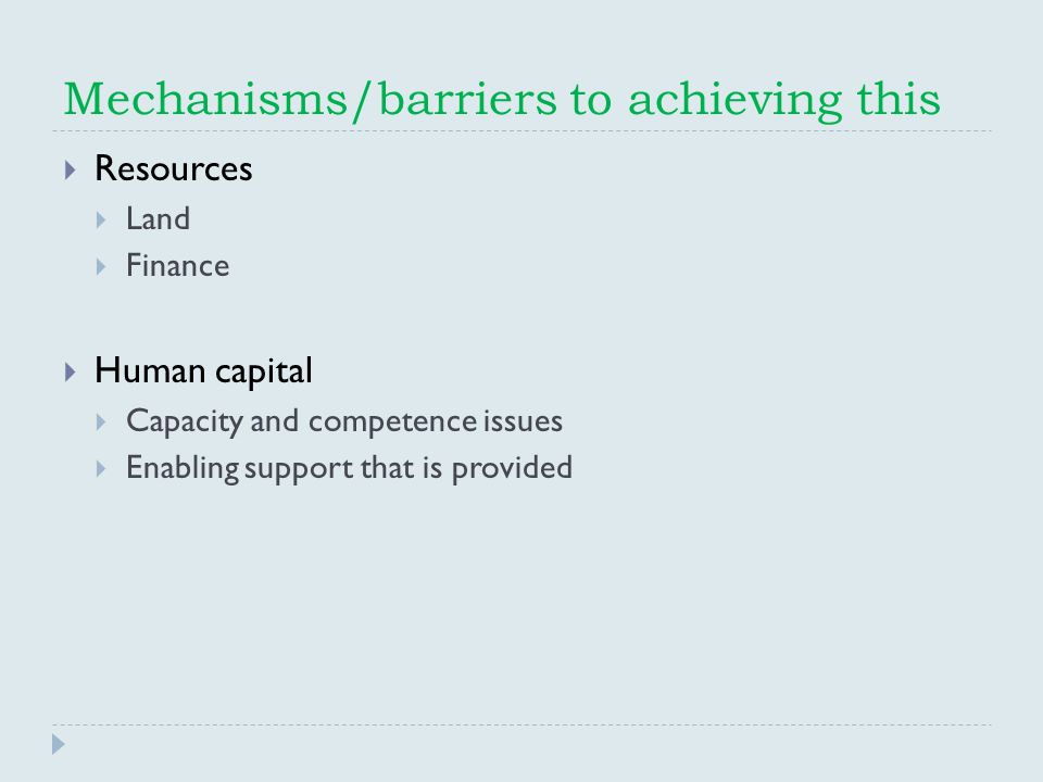 Mechanisms/barriers to achieving this  Resources  Land  Finance  Human capital  Capacity and competence issues  Enabling support that is provided