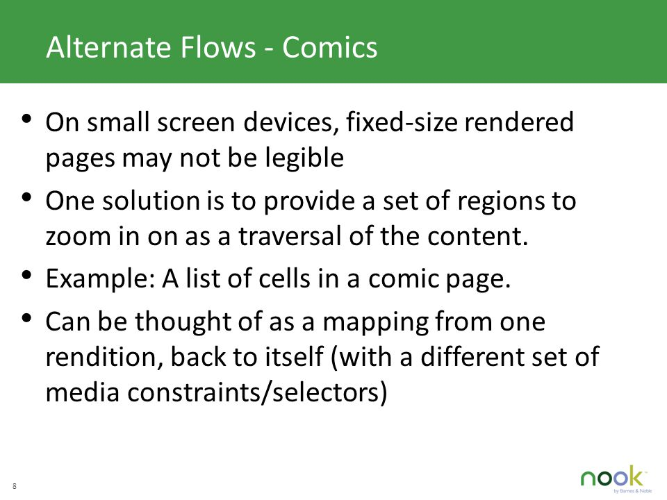 C LICK TO EDIT M ASTER TITLE STYLE 8 Alternate Flows - Comics On small screen devices, fixed-size rendered pages may not be legible One solution is to provide a set of regions to zoom in on as a traversal of the content.