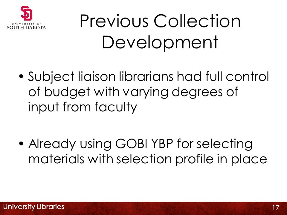 University Libraries Previous Collection Development Subject liaison librarians had full control of budget with varying degrees of input from faculty Already using GOBI YBP for selecting materials with selection profile in place 17