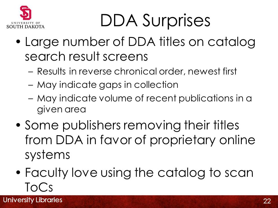 University Libraries DDA Surprises Large number of DDA titles on catalog search result screens –Results in reverse chronical order, newest first –May