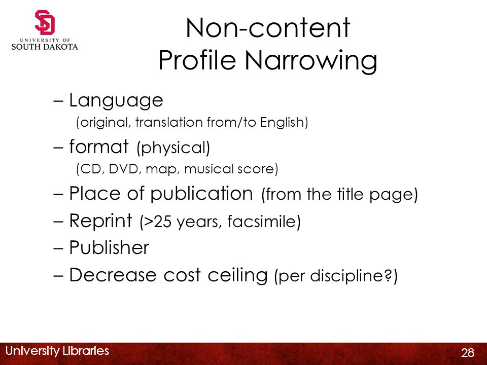 University Libraries Non-content Profile Narrowing –Language (original, translation from/to English) –format (physical) (CD, DVD, map, musical score) –Place of publication (from the title page) –Reprint (>25 years, facsimile) –Publisher –Decrease cost ceiling (per discipline ) 28