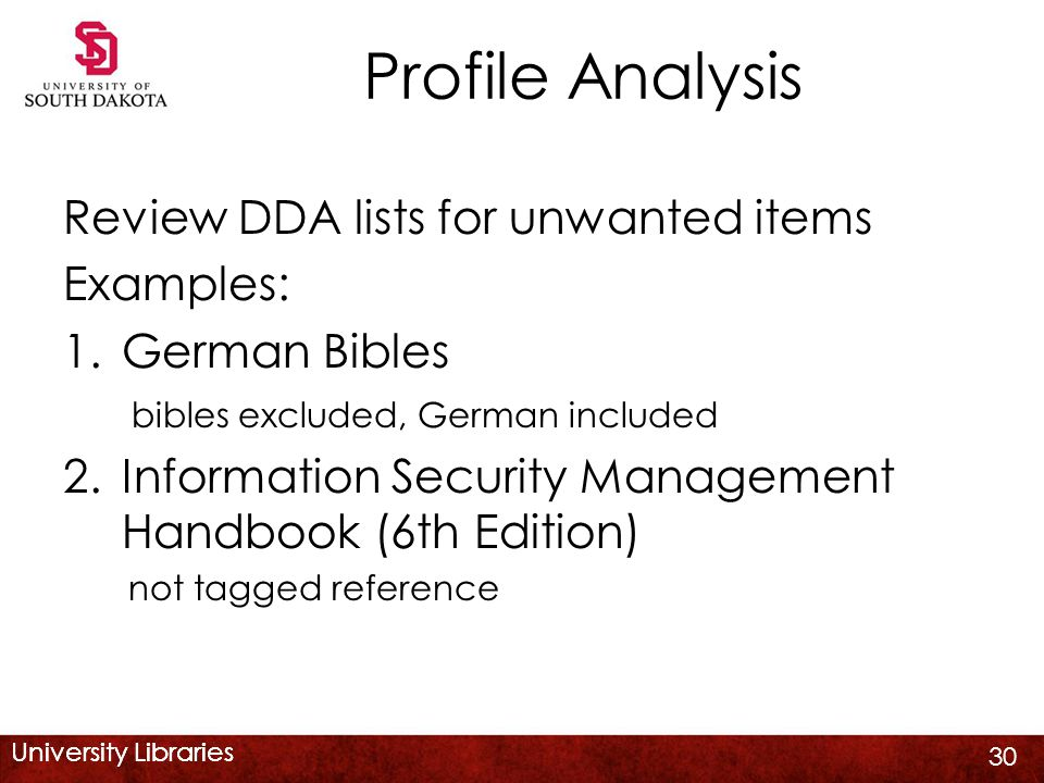 University Libraries Profile Analysis Review DDA lists for unwanted items Examples: 1.German Bibles bibles excluded, German included 2.Information Security Management Handbook (6th Edition) not tagged reference 30